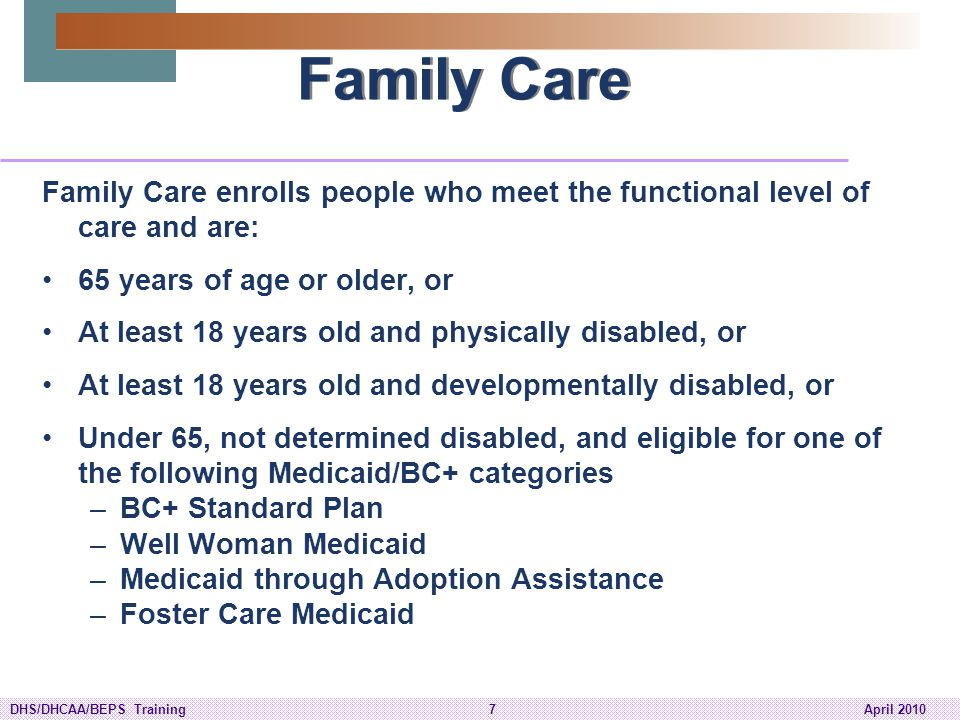 DHS/DHCAA/BEPS Training38April 2010 Partnership Medicaid Eligibility Based on his/her living arrangement, an individual enrolling in Partnership will be tested using either Institutional Medicaid or Home and Community Based Waivers Medicaid criteria.