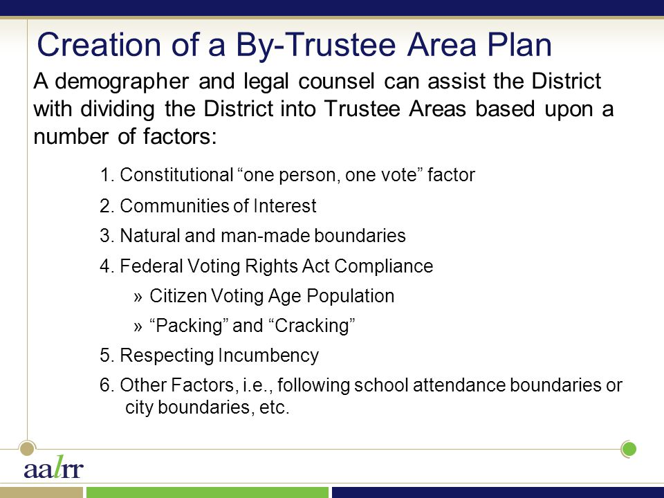 Creation of a By-Trustee Area Plan A demographer and legal counsel can assist the District with dividing the District into Trustee Areas based upon a number of factors: 1.
