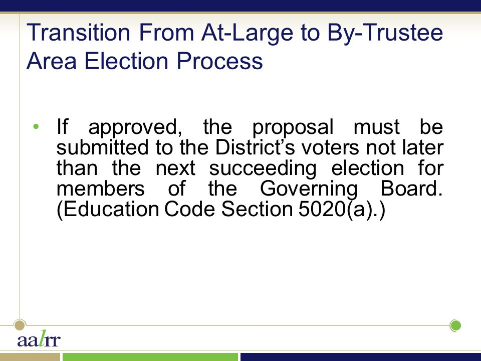 Transition From At-Large to By-Trustee Area Election Process If approved, the proposal must be submitted to the District's voters not later than the next succeeding election for members of the Governing Board.