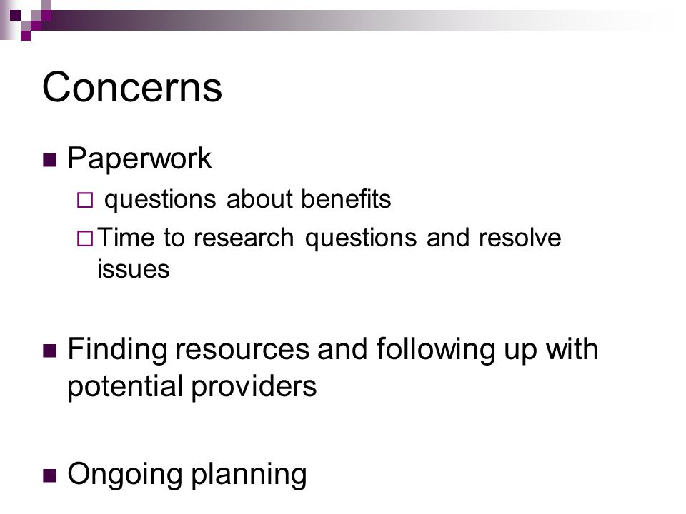 Concerns Paperwork  questions about benefits  Time to research questions and resolve issues Finding resources and following up with potential providers Ongoing planning