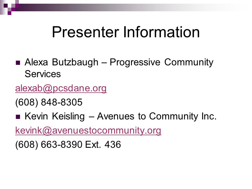 Presenter Information Alexa Butzbaugh – Progressive Community Services alexab@pcsdane.org (608) 848-8305 Kevin Keisling – Avenues to Community Inc.