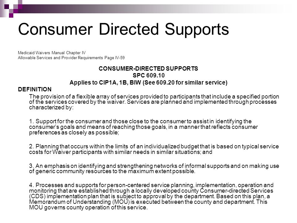 Consumer Directed Supports Medicaid Waivers Manual Chapter IV Allowable Services and Provider Requirements Page IV-59 CONSUMER-DIRECTED SUPPORTS SPC 609.10 Applies to CIP1A, 1B, BIW (See 609.20 for similar service) DEFINITION The provision of a flexible array of services provided to participants that include a specified portion of the services covered by the waiver.