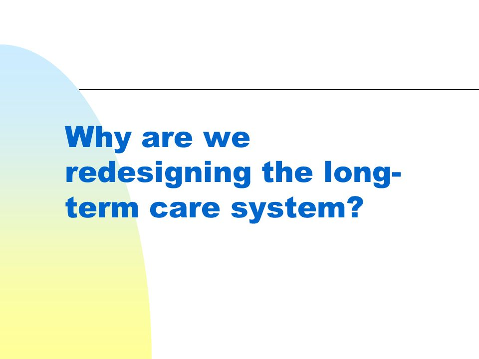 Why are we redesigning the long- term care system