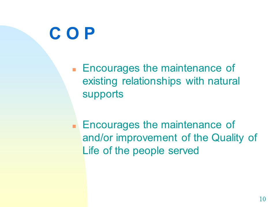 10 C O P n Encourages the maintenance of existing relationships with natural supports n Encourages the maintenance of and/or improvement of the Quality of Life of the people served