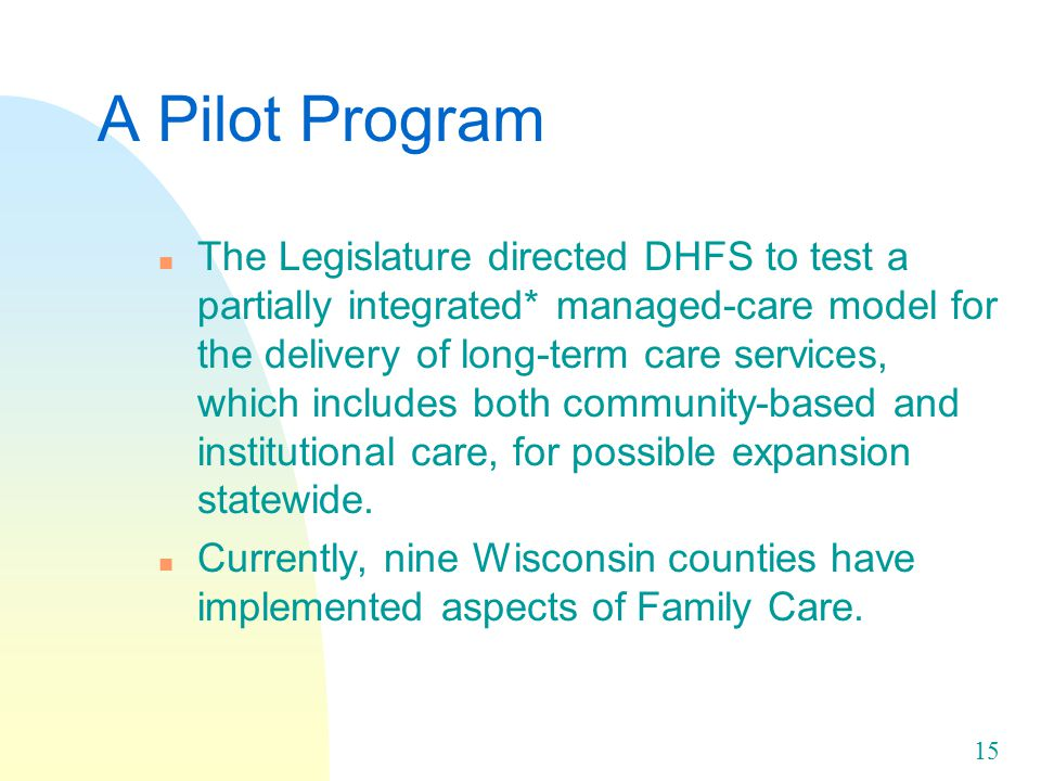 15 A Pilot Program n The Legislature directed DHFS to test a partially integrated* managed-care model for the delivery of long-term care services, which includes both community-based and institutional care, for possible expansion statewide.