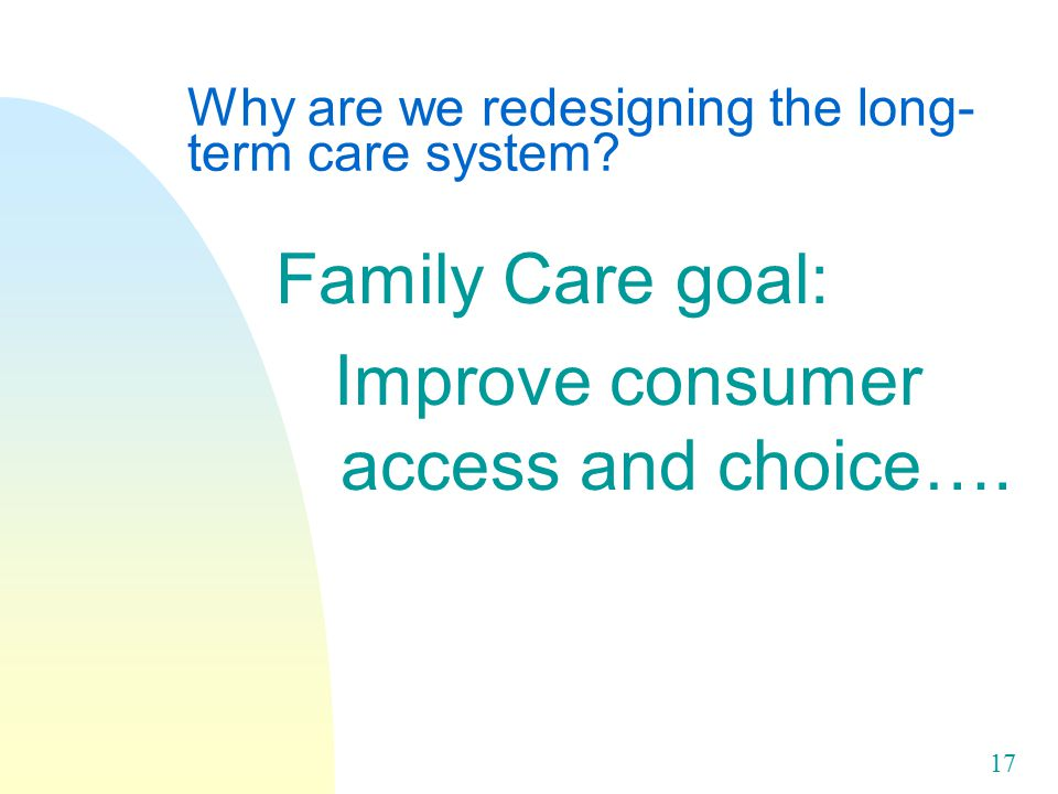 17 Why are we redesigning the long- term care system.