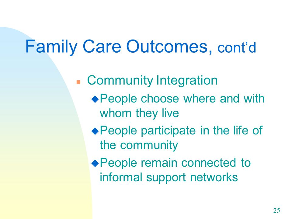 25 Family Care Outcomes, cont'd n Community Integration u People choose where and with whom they live u People participate in the life of the community u People remain connected to informal support networks