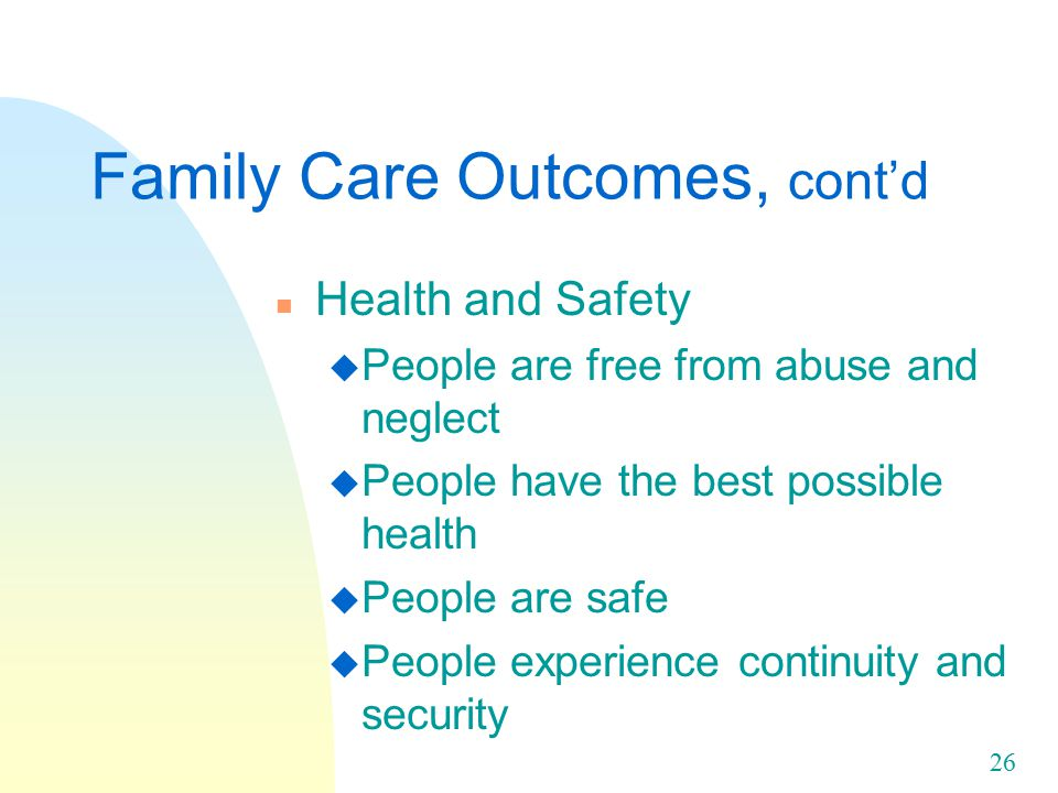 26 Family Care Outcomes, cont'd n Health and Safety u People are free from abuse and neglect u People have the best possible health u People are safe u People experience continuity and security