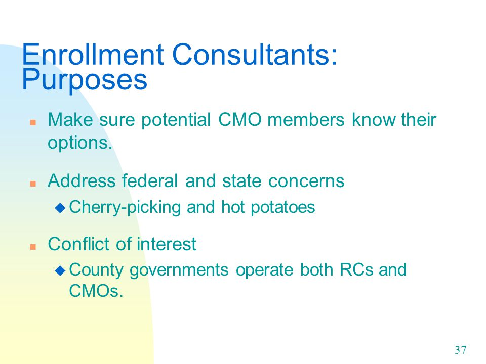 37 Enrollment Consultants: Purposes n Make sure potential CMO members know their options.