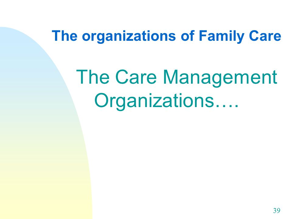 39 The organizations of Family Care The Care Management Organizations….