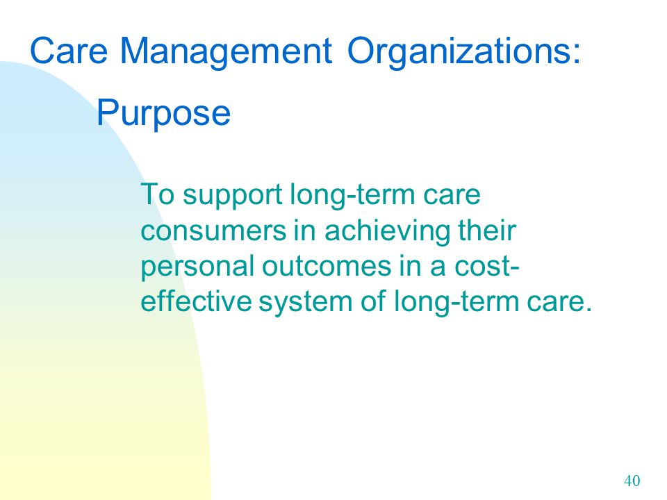 40 Care Management Organizations: Purpose To support long-term care consumers in achieving their personal outcomes in a cost- effective system of long-term care.