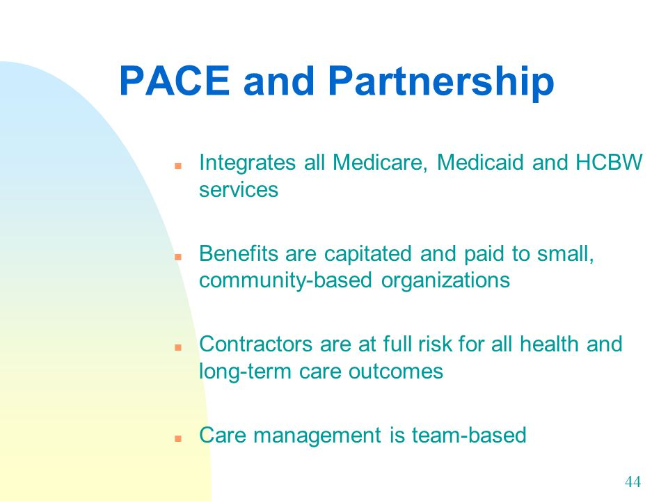 44 PACE and Partnership n Integrates all Medicare, Medicaid and HCBW services n Benefits are capitated and paid to small, community-based organizations n Contractors are at full risk for all health and long-term care outcomes n Care management is team-based