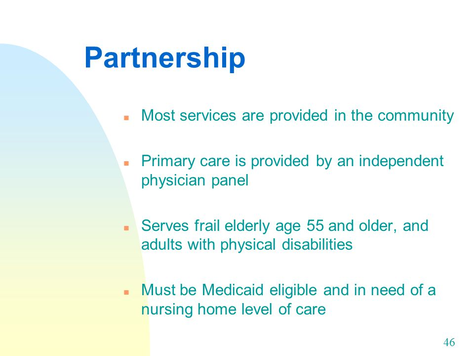 46 Partnership n Most services are provided in the community n Primary care is provided by an independent physician panel n Serves frail elderly age 55 and older, and adults with physical disabilities n Must be Medicaid eligible and in need of a nursing home level of care