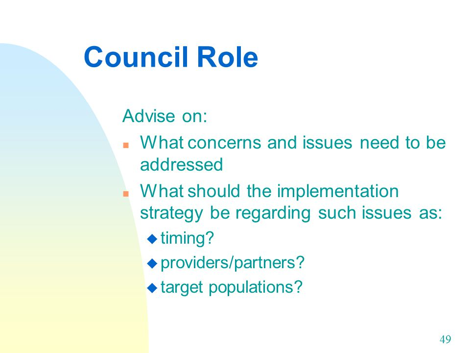 49 Council Role Advise on: n What concerns and issues need to be addressed n What should the implementation strategy be regarding such issues as: u timing.