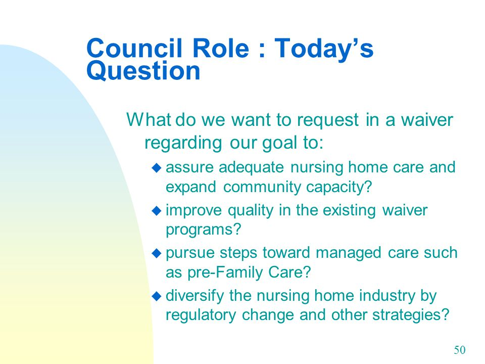 50 Council Role : Today's Question What do we want to request in a waiver regarding our goal to: u assure adequate nursing home care and expand community capacity.