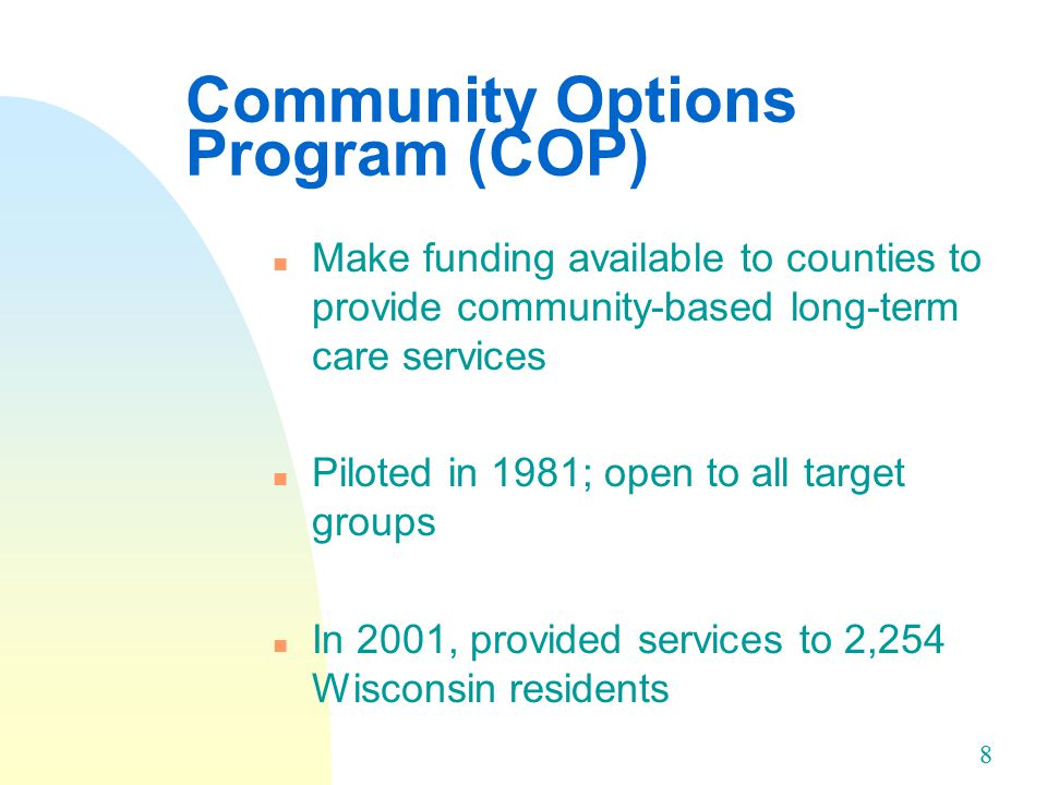 8 Community Options Program (COP) n Make funding available to counties to provide community-based long-term care services n Piloted in 1981; open to all target groups n In 2001, provided services to 2,254 Wisconsin residents