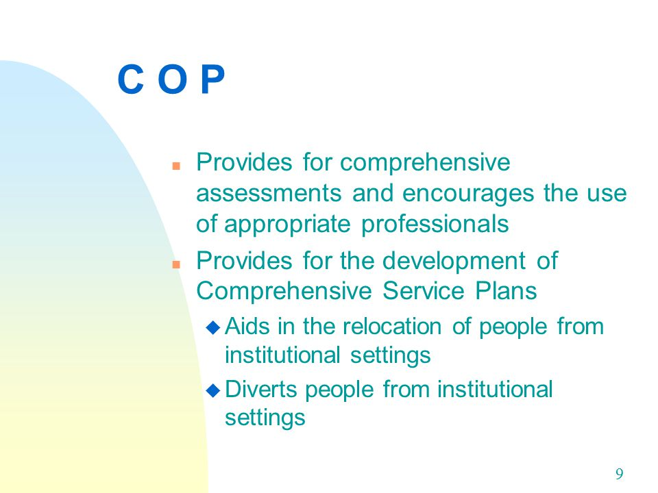 9 C O P n Provides for comprehensive assessments and encourages the use of appropriate professionals n Provides for the development of Comprehensive Service Plans u Aids in the relocation of people from institutional settings u Diverts people from institutional settings