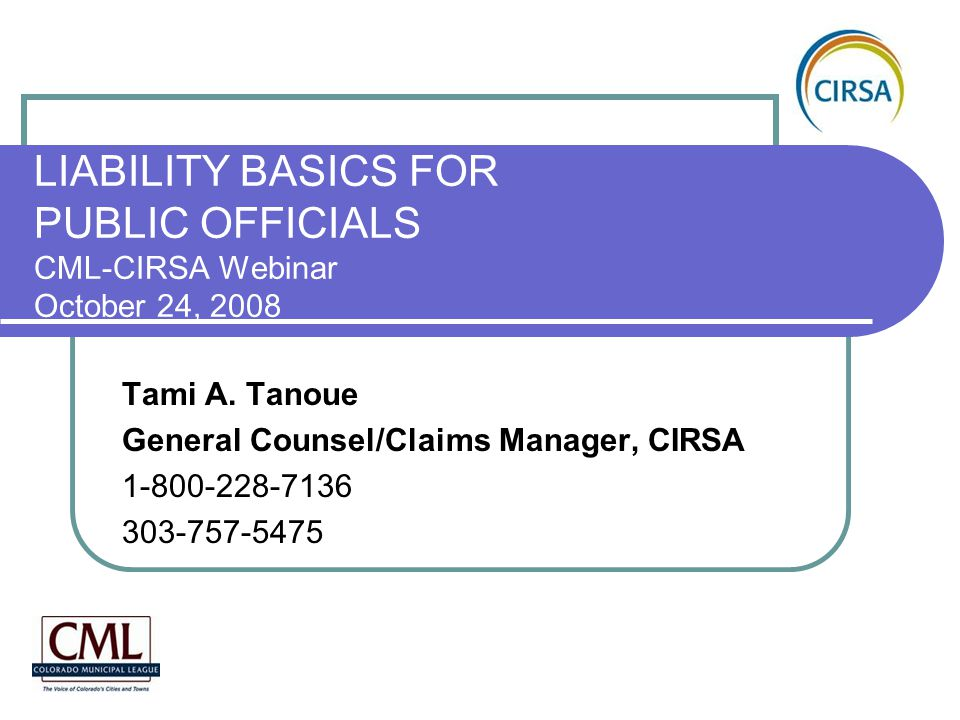 LIABILITY BASICS FOR PUBLIC OFFICIALS CML-CIRSA Webinar October 24, 2008 Tami A. Tanoue General Counsel/Claims Manager, CIRSA 1-800-228-7136 303-757-5