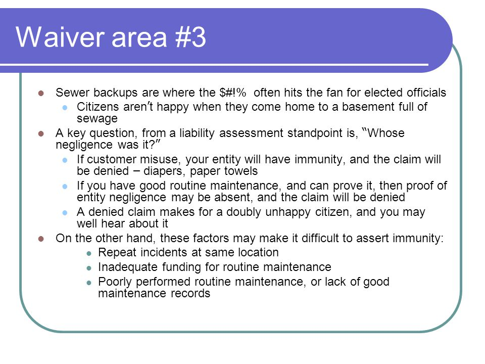 Waiver area #3 Sewer backups are where the $#!% often hits the fan for elected officials Citizens aren ' t happy when they come home to a basement full of sewage A key question, from a liability assessment standpoint is, Whose negligence was it.