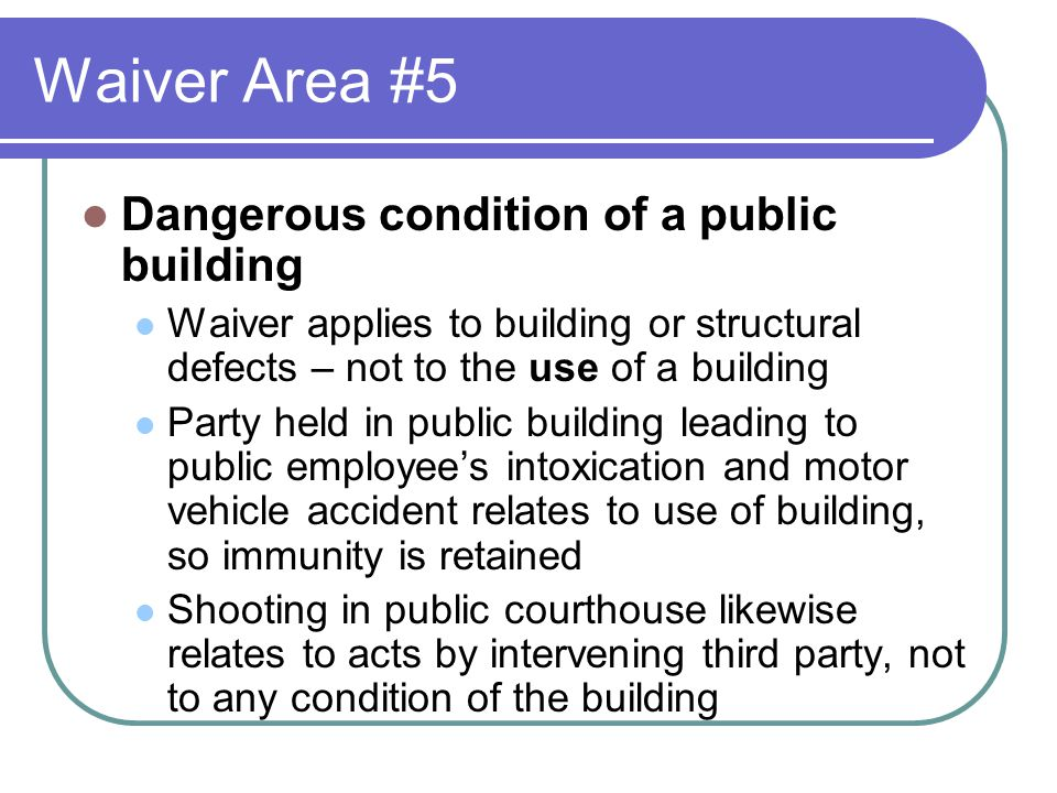 Waiver Area #5 Dangerous condition of a public building Waiver applies to building or structural defects – not to the use of a building Party held in