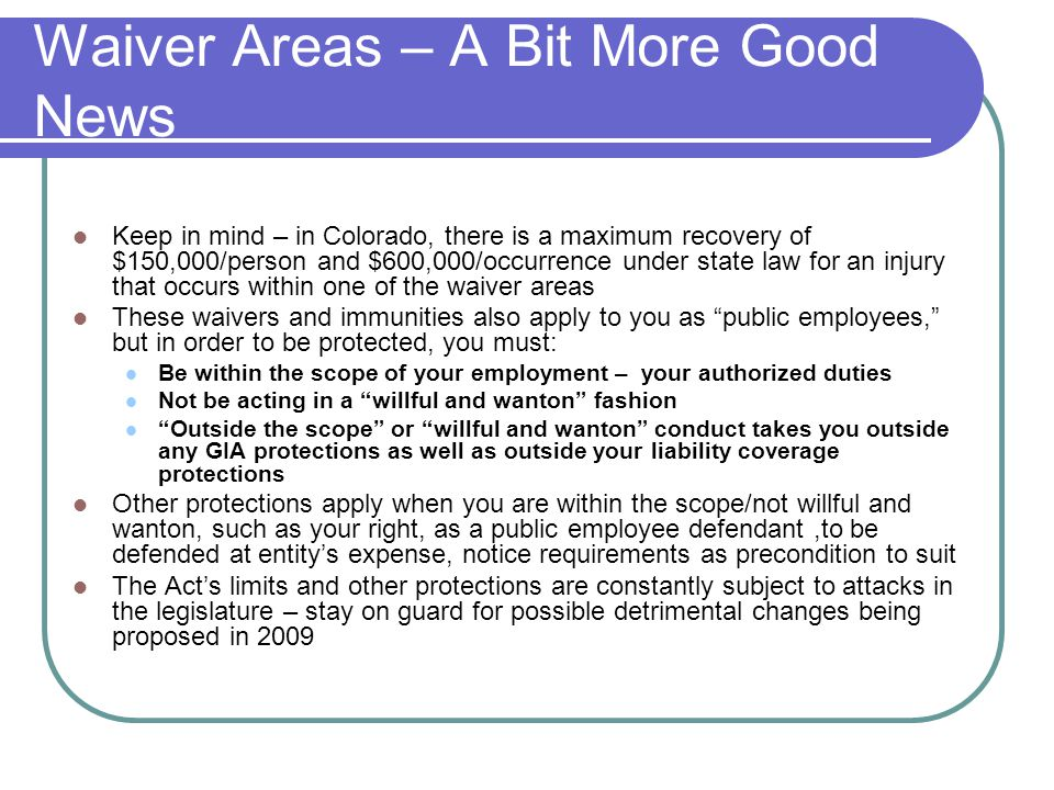 Waiver Areas – A Bit More Good News Keep in mind – in Colorado, there is a maximum recovery of $150,000/person and $600,000/occurrence under state law for an injury that occurs within one of the waiver areas These waivers and immunities also apply to you as public employees, but in order to be protected, you must: Be within the scope of your employment – your authorized duties Not be acting in a willful and wanton fashion Outside the scope or willful and wanton conduct takes you outside any GIA protections as well as outside your liability coverage protections Other protections apply when you are within the scope/not willful and wanton, such as your right, as a public employee defendant,to be defended at entity's expense, notice requirements as precondition to suit The Act's limits and other protections are constantly subject to attacks in the legislature – stay on guard for possible detrimental changes being proposed in 2009