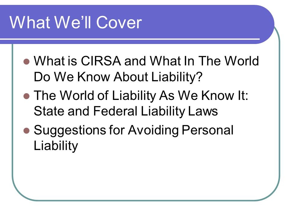 What We'll Cover What is CIRSA and What In The World Do We Know About Liability.