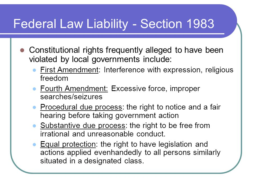 Federal Law Liability - Section 1983 Constitutional rights frequently alleged to have been violated by local governments include: First Amendment: Int