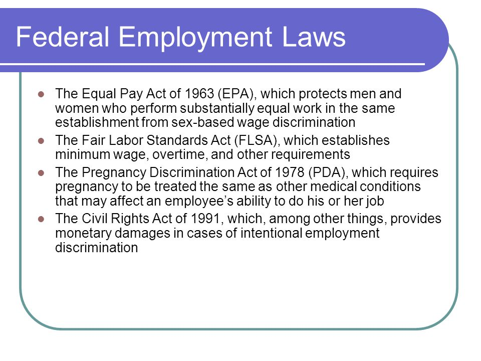 Federal Employment Laws The Equal Pay Act of 1963 (EPA), which protects men and women who perform substantially equal work in the same establishment from sex-based wage discrimination The Fair Labor Standards Act (FLSA), which establishes minimum wage, overtime, and other requirements The Pregnancy Discrimination Act of 1978 (PDA), which requires pregnancy to be treated the same as other medical conditions that may affect an employee's ability to do his or her job The Civil Rights Act of 1991, which, among other things, provides monetary damages in cases of intentional employment discrimination