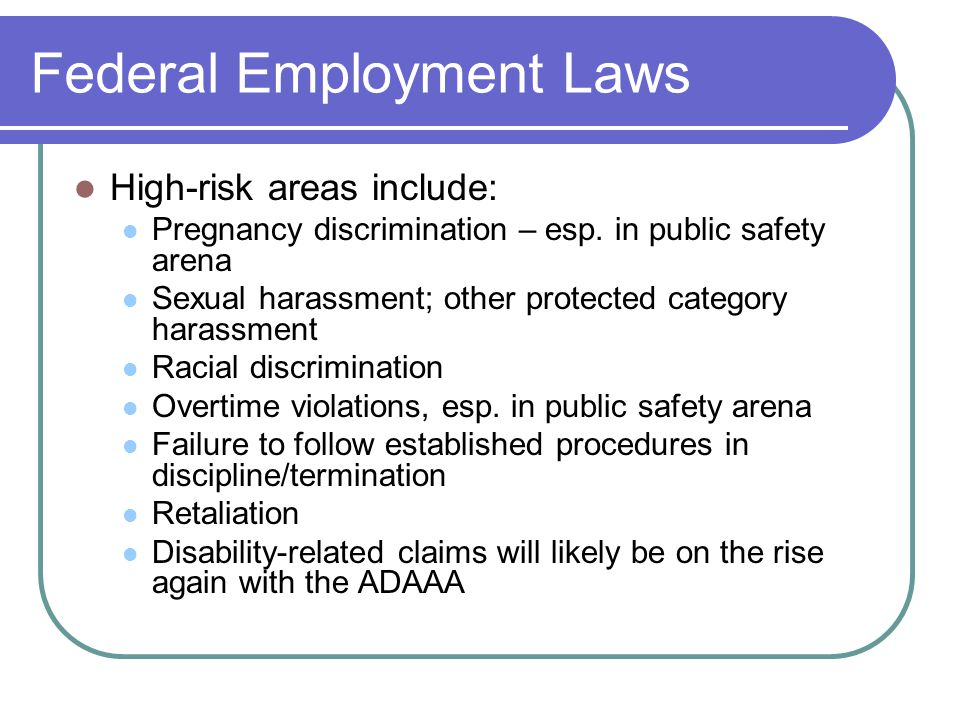 Federal Employment Laws High-risk areas include: Pregnancy discrimination – esp.