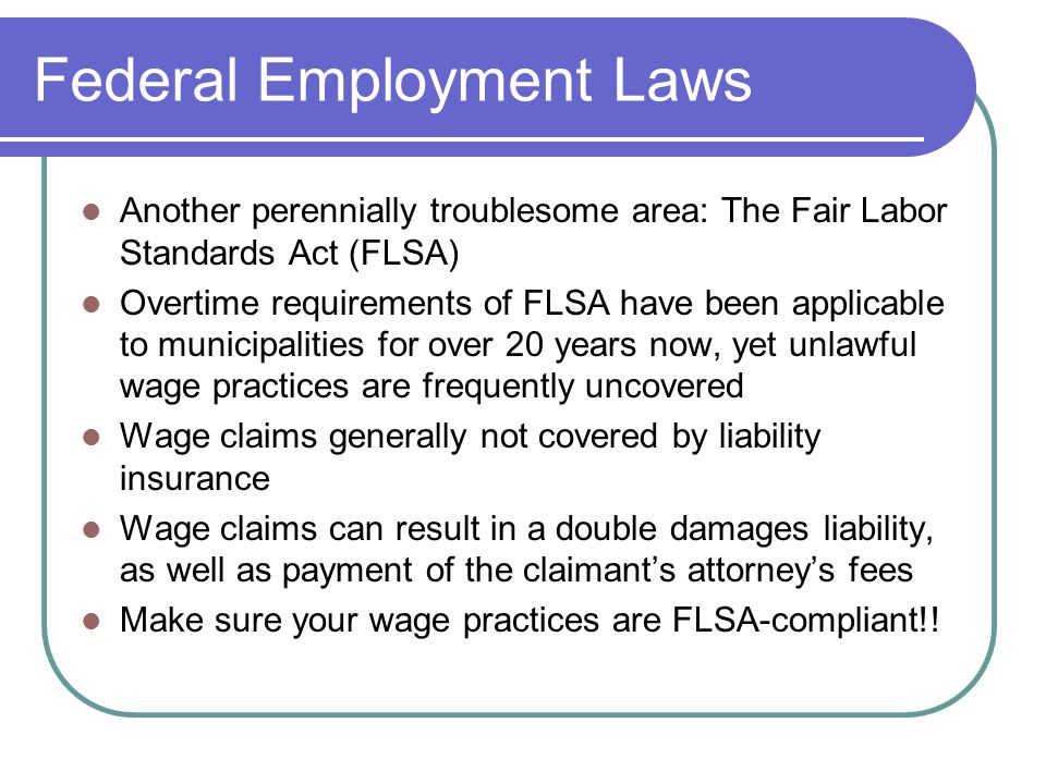 Federal Employment Laws Another perennially troublesome area: The Fair Labor Standards Act (FLSA) Overtime requirements of FLSA have been applicable to municipalities for over 20 years now, yet unlawful wage practices are frequently uncovered Wage claims generally not covered by liability insurance Wage claims can result in a double damages liability, as well as payment of the claimant's attorney's fees Make sure your wage practices are FLSA-compliant!!