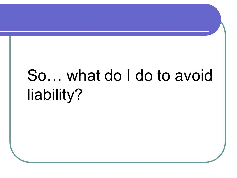So… what do I do to avoid liability