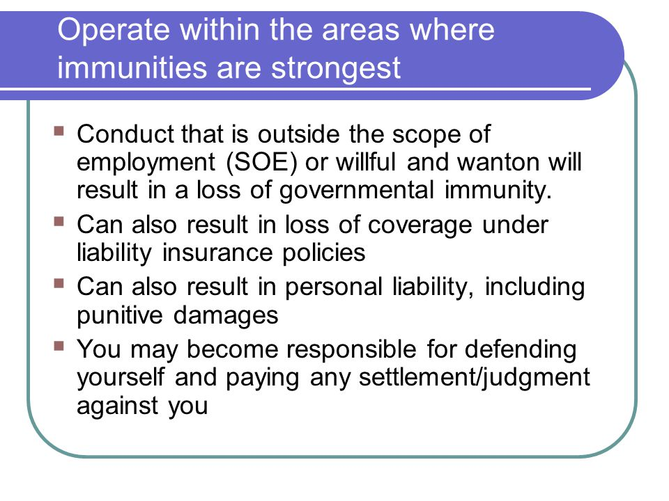 Operate within the areas where immunities are strongest  Conduct that is outside the scope of employment (SOE) or willful and wanton will result in a