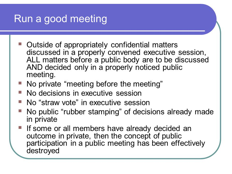 Run a good meeting  Outside of appropriately confidential matters discussed in a properly convened executive session, ALL matters before a public bod