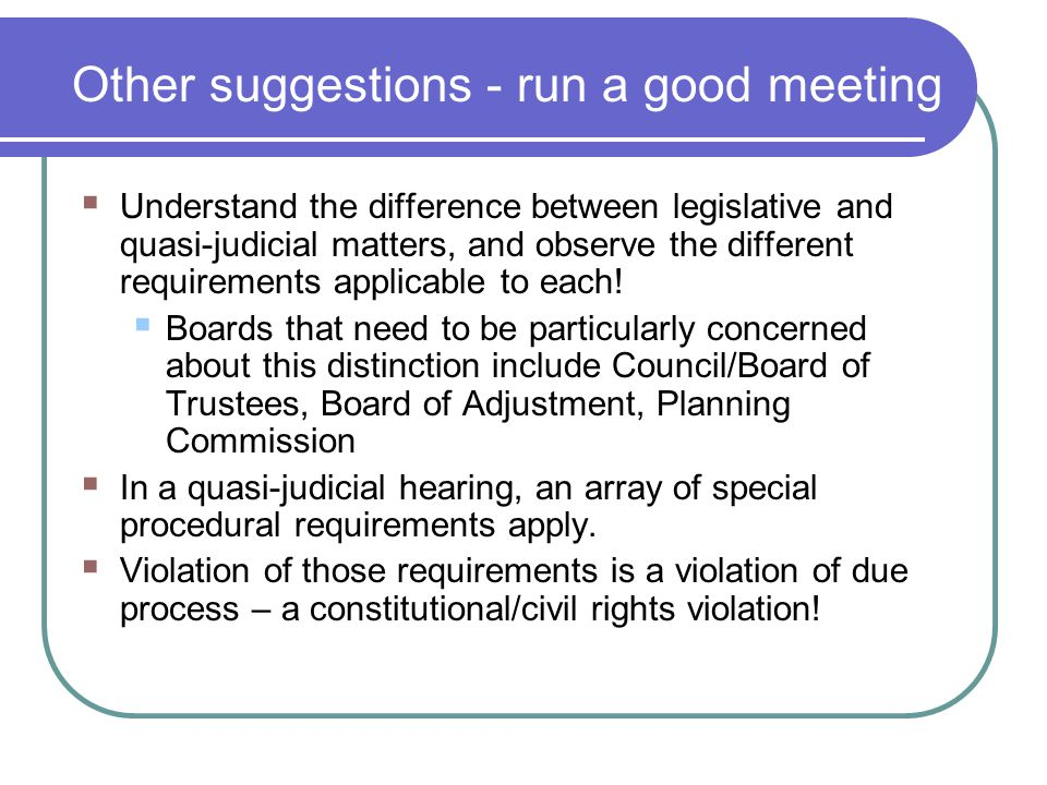 Other suggestions - run a good meeting  Understand the difference between legislative and quasi-judicial matters, and observe the different requirements applicable to each.