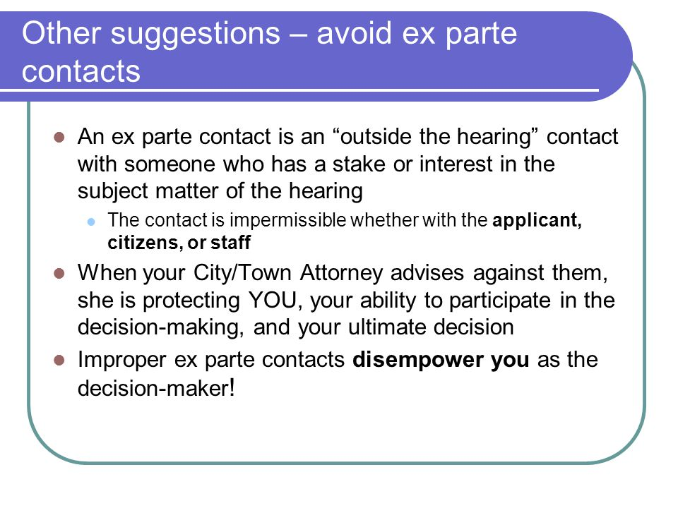 Other suggestions – avoid ex parte contacts An ex parte contact is an outside the hearing contact with someone who has a stake or interest in the subject matter of the hearing The contact is impermissible whether with the applicant, citizens, or staff When your City/Town Attorney advises against them, she is protecting YOU, your ability to participate in the decision-making, and your ultimate decision Improper ex parte contacts disempower you as the decision-maker !