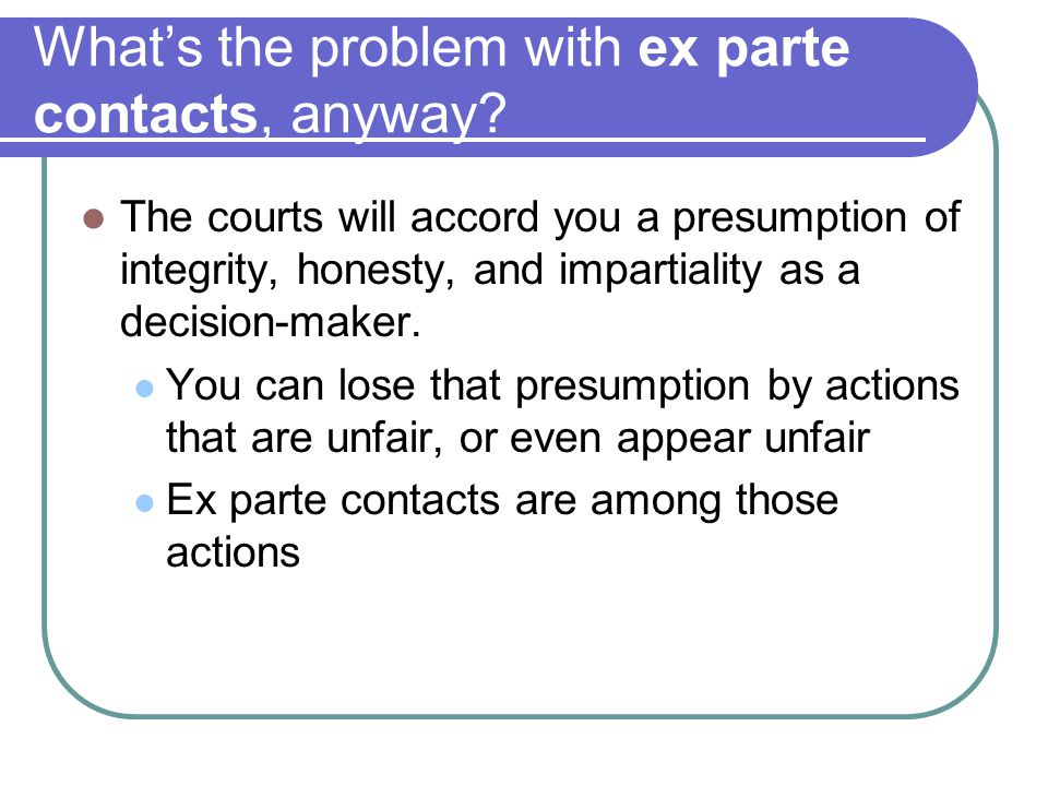 What's the problem with ex parte contacts, anyway? The courts will accord you a presumption of integrity, honesty, and impartiality as a decision-make