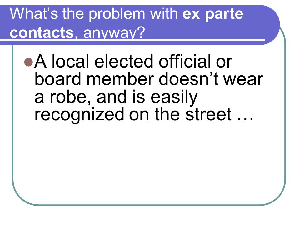 What's the problem with ex parte contacts, anyway? A local elected official or board member doesn't wear a robe, and is easily recognized on the stree