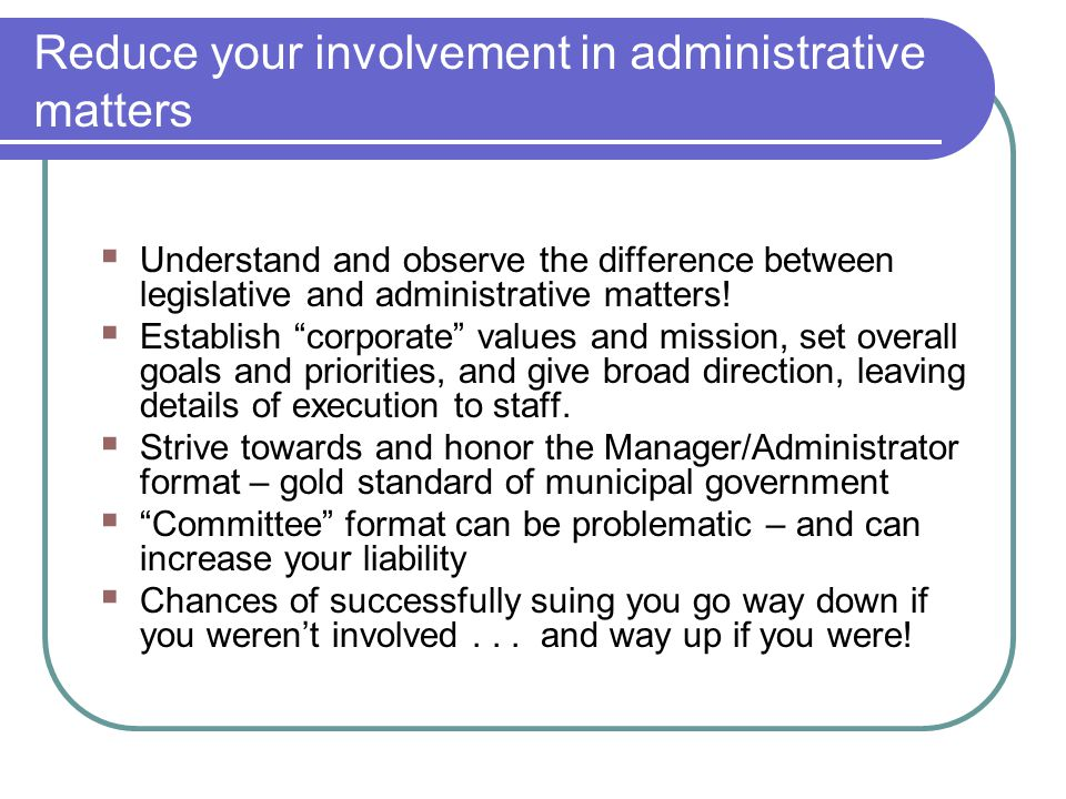 Reduce your involvement in administrative matters  Understand and observe the difference between legislative and administrative matters!  Establish
