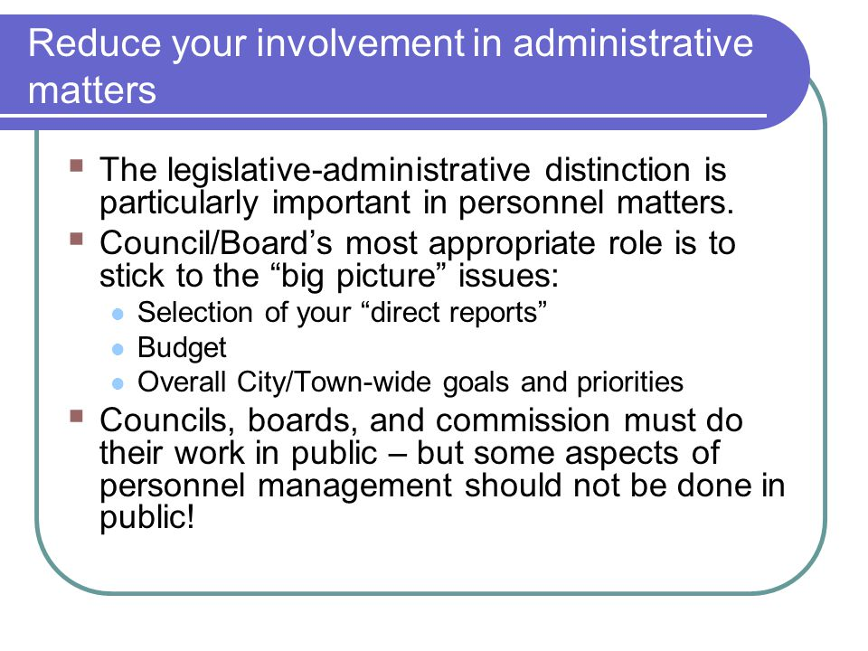 Reduce your involvement in administrative matters  The legislative-administrative distinction is particularly important in personnel matters.  Counc