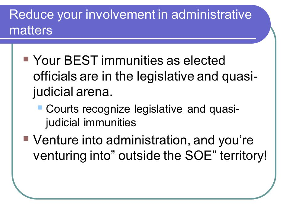 Reduce your involvement in administrative matters  Your BEST immunities as elected officials are in the legislative and quasi- judicial arena.  Cour
