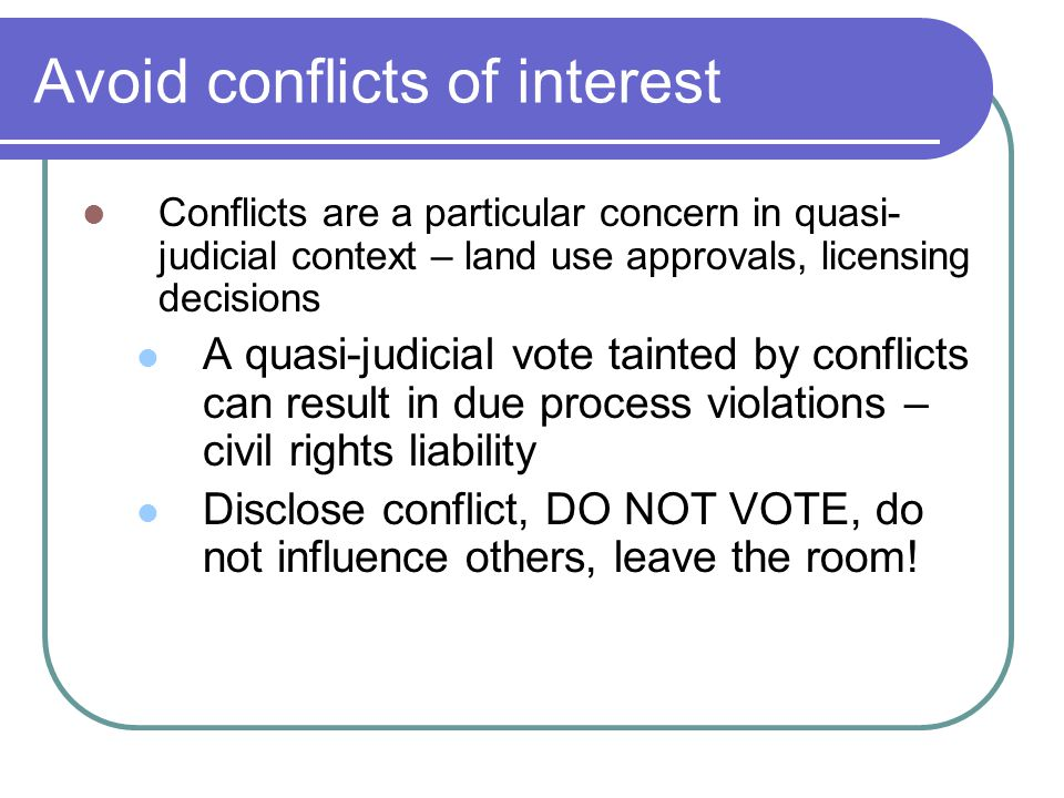 Avoid conflicts of interest Conflicts are a particular concern in quasi- judicial context – land use approvals, licensing decisions A quasi-judicial v
