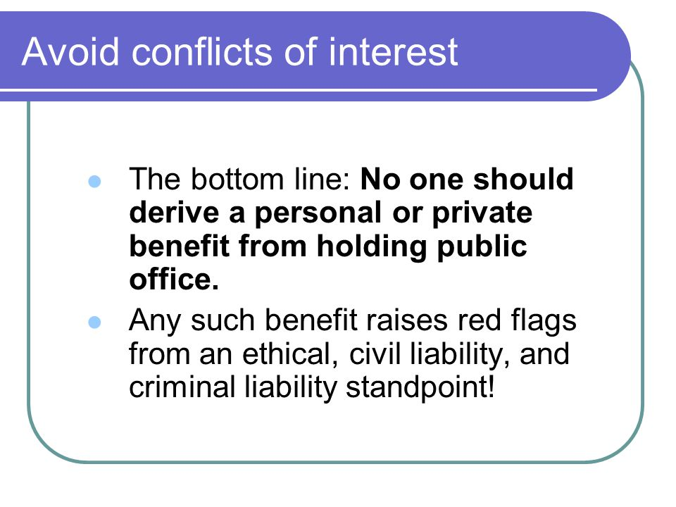 Avoid conflicts of interest The bottom line: No one should derive a personal or private benefit from holding public office. Any such benefit raises re