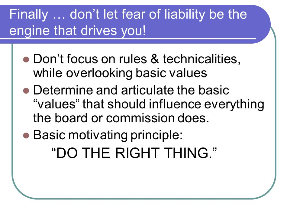 Finally … don't let fear of liability be the engine that drives you.