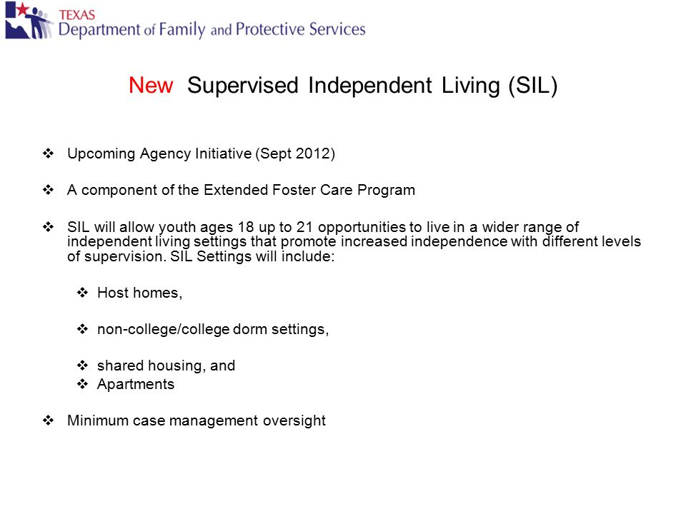 New Supervised Independent Living (SIL)  Upcoming Agency Initiative (Sept 2012)  A component of the Extended Foster Care Program  SIL will allow yo