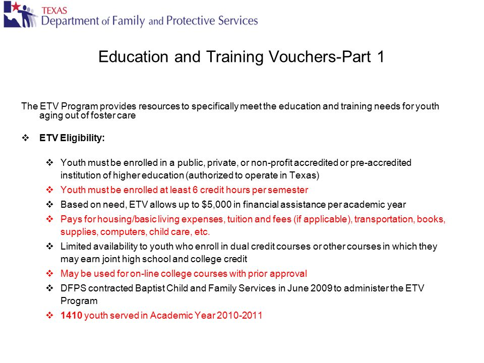 Education and Training Vouchers-Part 1 The ETV Program provides resources to specifically meet the education and training needs for youth aging out of