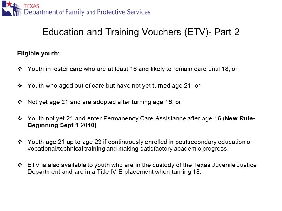 Education and Training Vouchers (ETV)- Part 2 Eligible youth:  Youth in foster care who are at least 16 and likely to remain care until 18; or  Yout