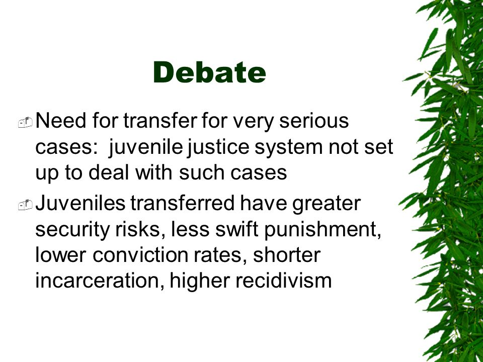 Debate  Need for transfer for very serious cases: juvenile justice system not set up to deal with such cases  Juveniles transferred have greater security risks, less swift punishment, lower conviction rates, shorter incarceration, higher recidivism