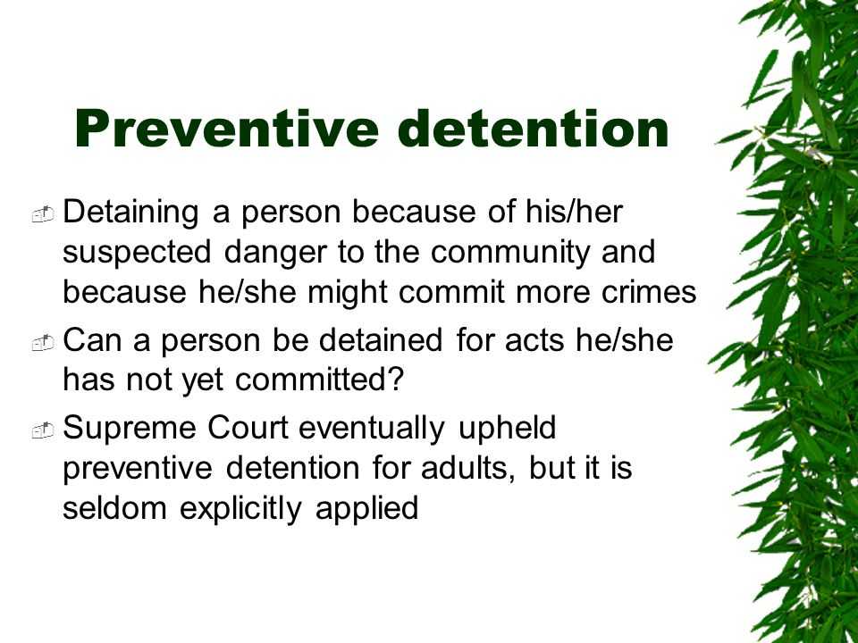 Preventive detention  Detaining a person because of his/her suspected danger to the community and because he/she might commit more crimes  Can a person be detained for acts he/she has not yet committed.