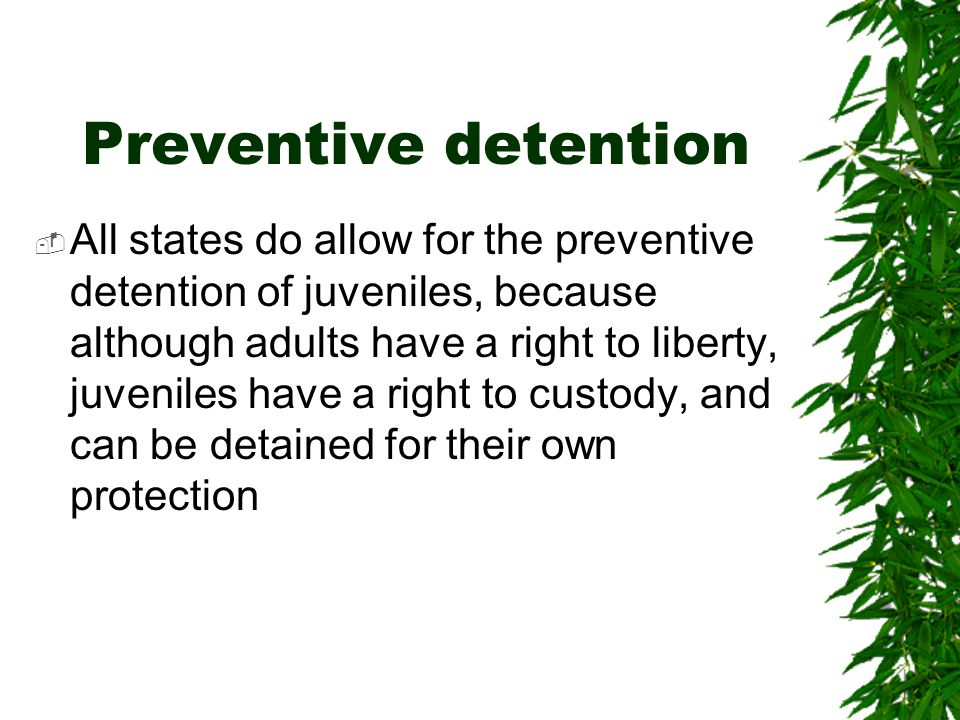 Preventive detention  All states do allow for the preventive detention of juveniles, because although adults have a right to liberty, juveniles have a right to custody, and can be detained for their own protection