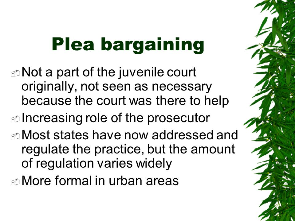 Plea bargaining  Not a part of the juvenile court originally, not seen as necessary because the court was there to help  Increasing role of the prosecutor  Most states have now addressed and regulate the practice, but the amount of regulation varies widely  More formal in urban areas